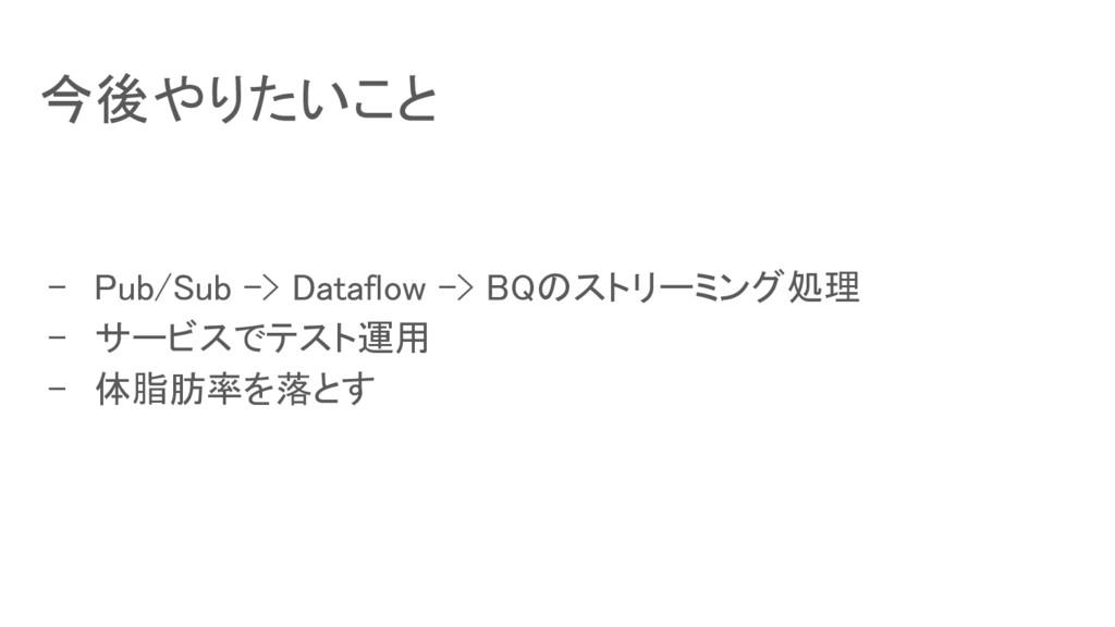 今後やりたいこと - Pub/Sub -> Dataflow -> BQのストリーミング処理 ...