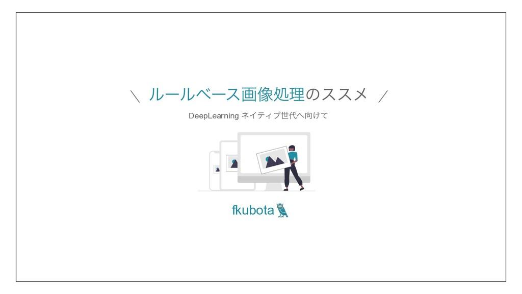 ϧʔϧϕʔεը૾ॲཧͷεεϝ fkubota DeepLearning ωΠςΟϒੈ͚ͯ