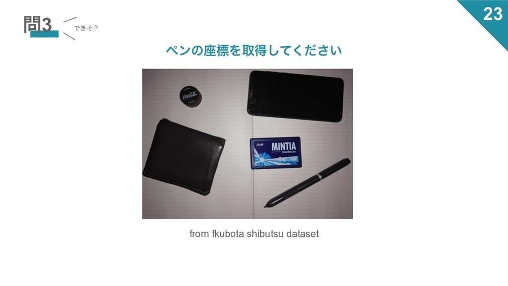 3 Ͱ͖ͦʁ from fkubota shibutsu dataset ϖϯͷ࠲ඪΛऔಘ͠...