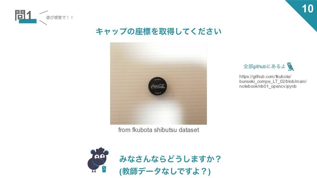 1 from fkubota shibutsu dataset Έͳ͞ΜͳΒͲ͏͠·͔͢ʁ ...