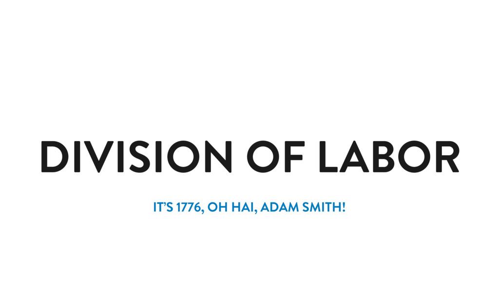 DIVISION OF LABOR IT'S 1776, OH HAI, ADAM SMITH!