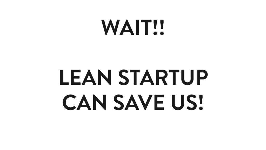 WAIT!! LEAN STARTUP CAN SAVE US!