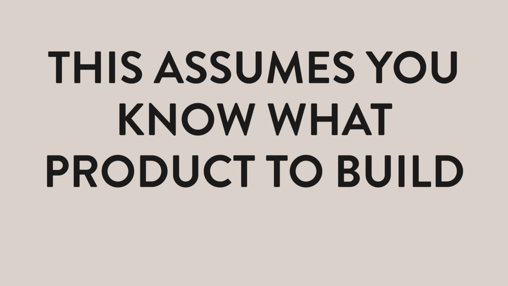THIS ASSUMES YOU KNOW WHAT PRODUCT TO BUILD