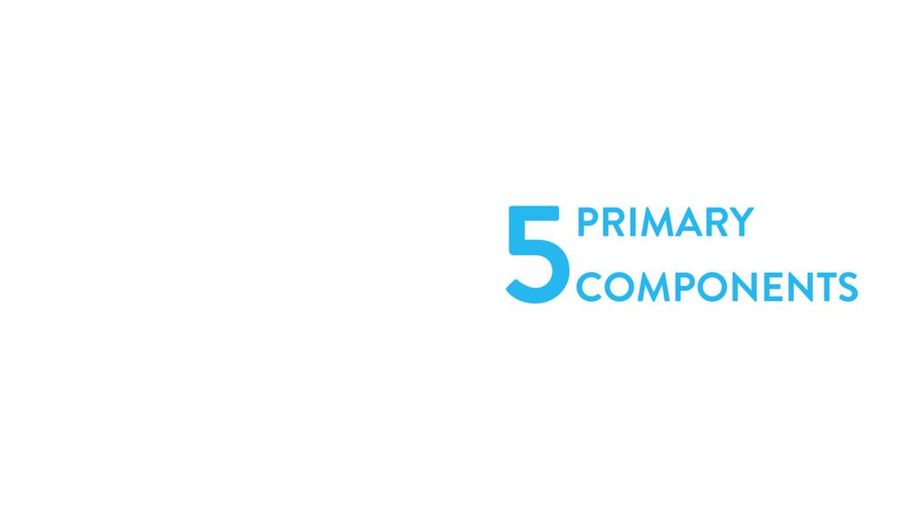 5PRIMARY COMPONENTS