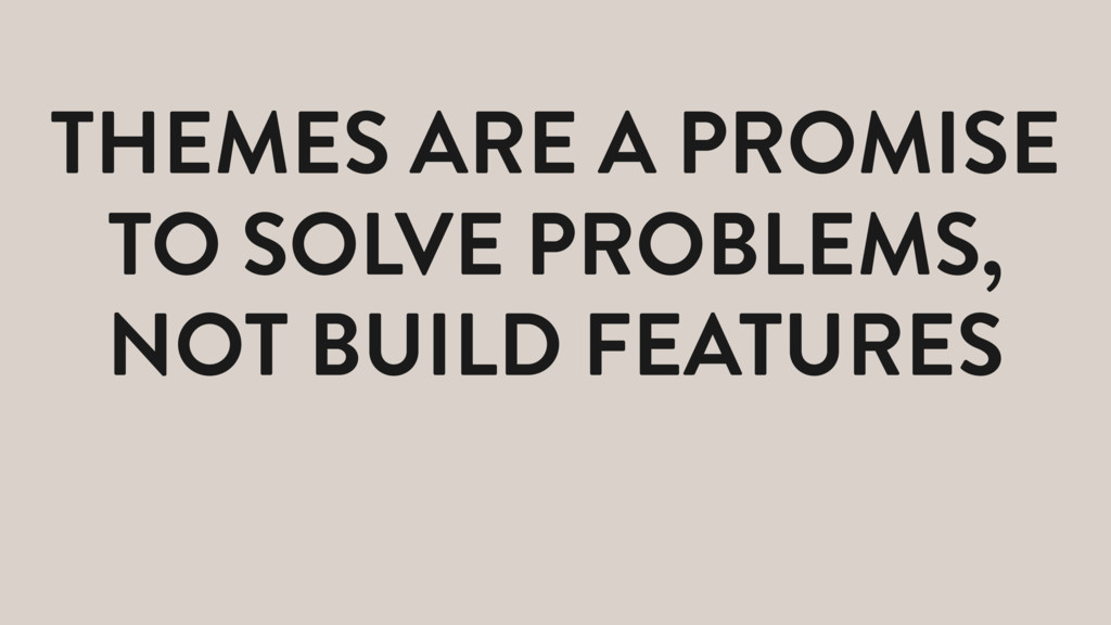 THEMES ARE A PROMISE TO SOLVE PROBLEMS, NOT BUI...