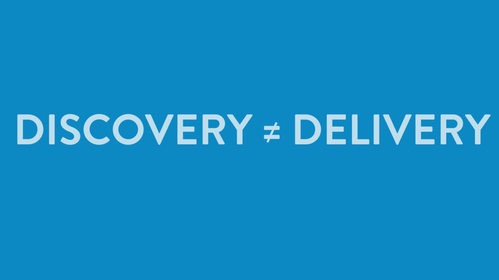 DISCOVERY ≠ DELIVERY