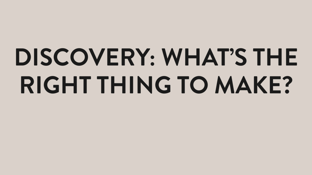 DISCOVERY: WHAT'S THE RIGHT THING TO MAKE?