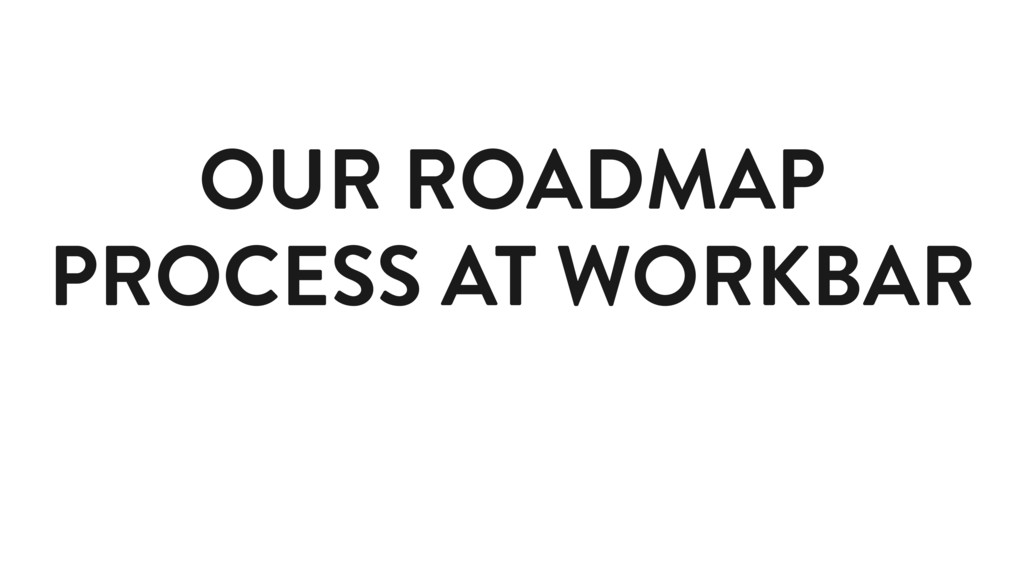 OUR ROADMAP PROCESS AT WORKBAR