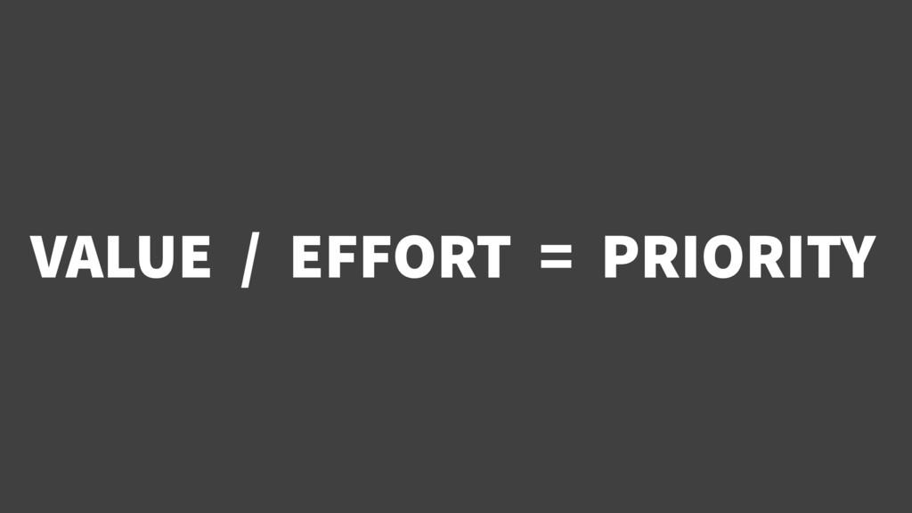 VALUE / EFFORT = PRIORITY