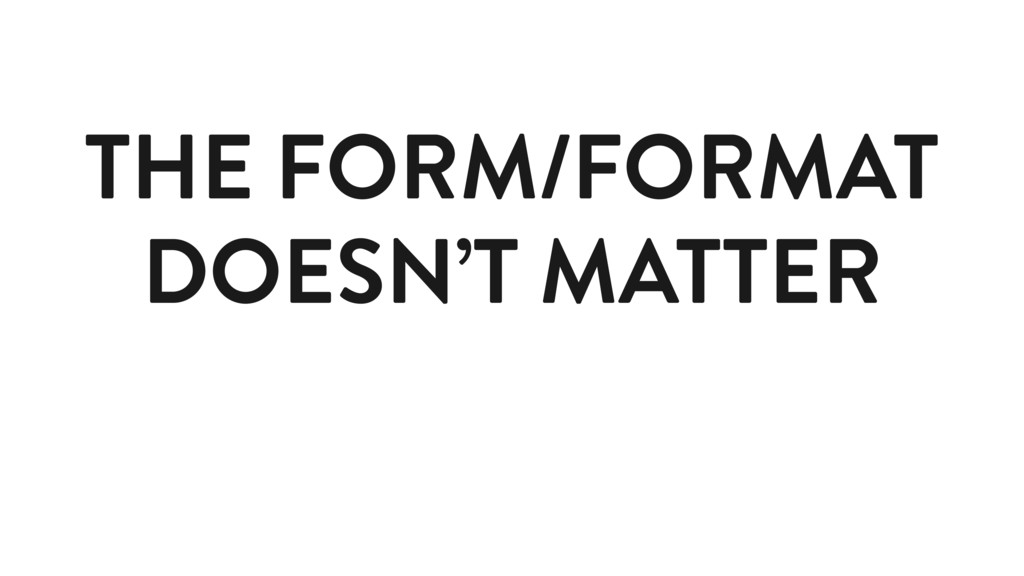 THE FORM/FORMAT DOESN'T MATTER