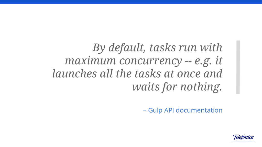 By default, tasks run with maximum concurrency ...