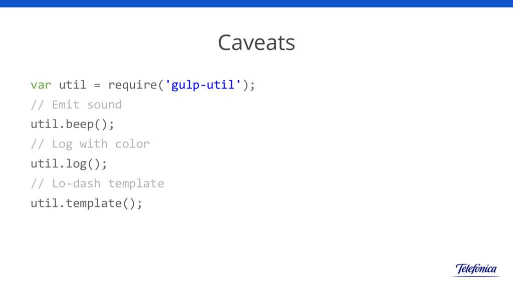 Caveats var util = require('gulp-util'); // Emi...