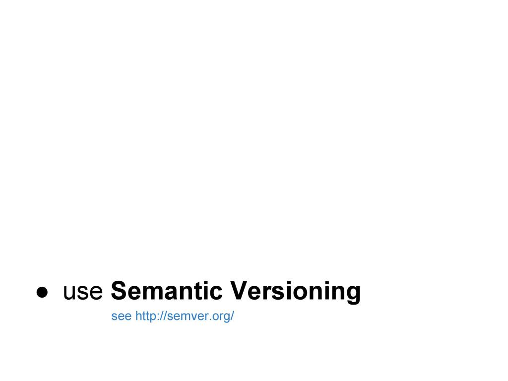 ● use Semantic Versioning see http://semver.org/