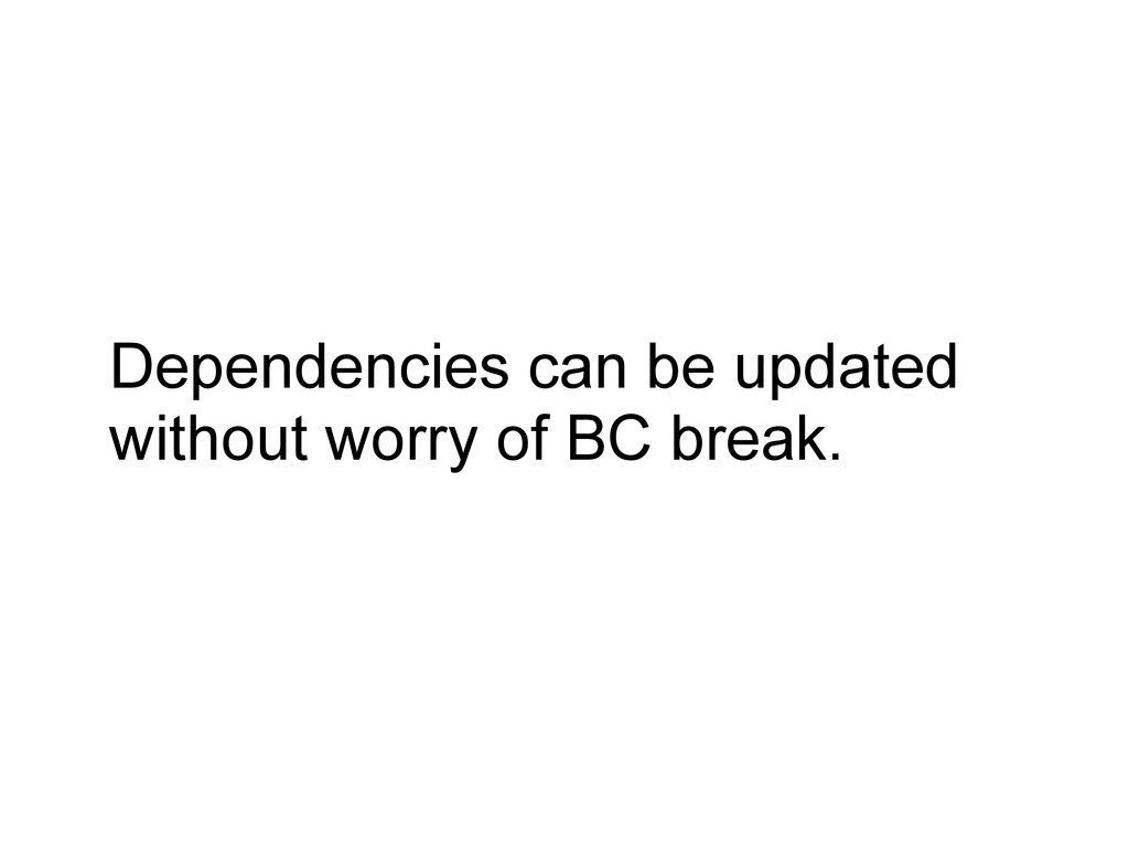 Dependencies can be updated without worry of BC...