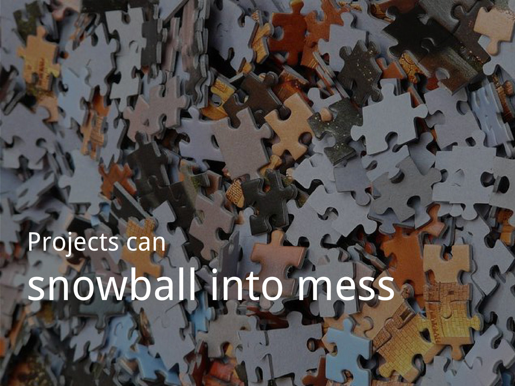 Projects can snowball into mess