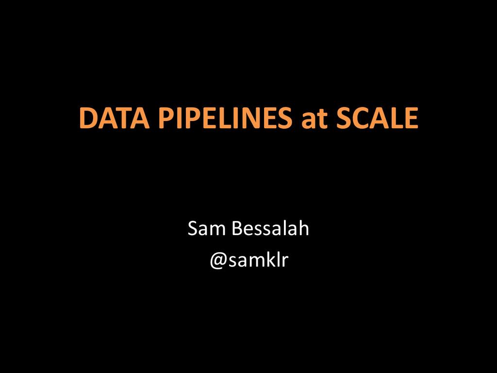 DATA PIPELINES at SCALE Sam Bessalah @samklr