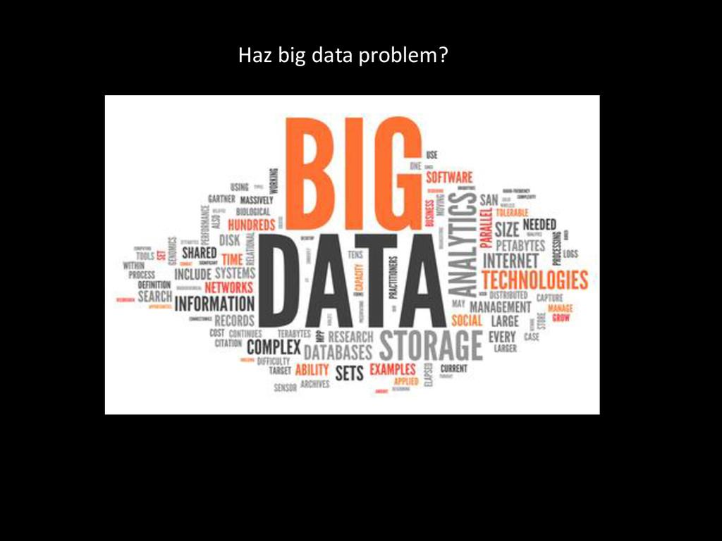 Haz big data problem?