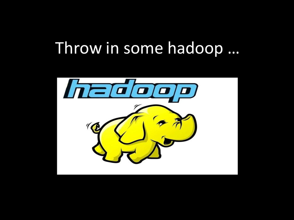 Throw in some hadoop …