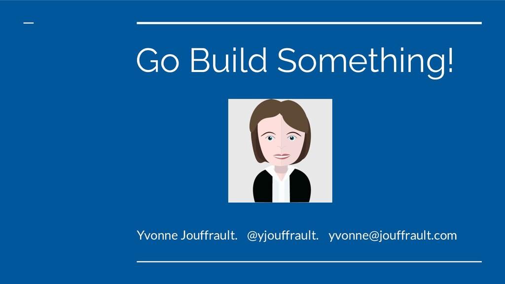Go Build Something! Yvonne Jouffrault. @yjouffr...