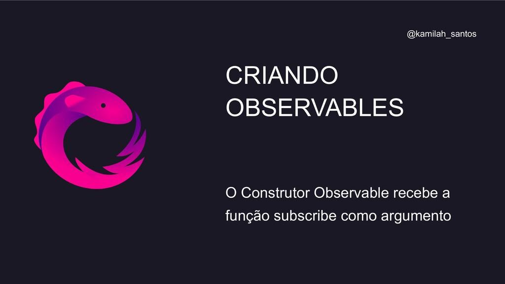 O Construtor Observable recebe a função subscri...
