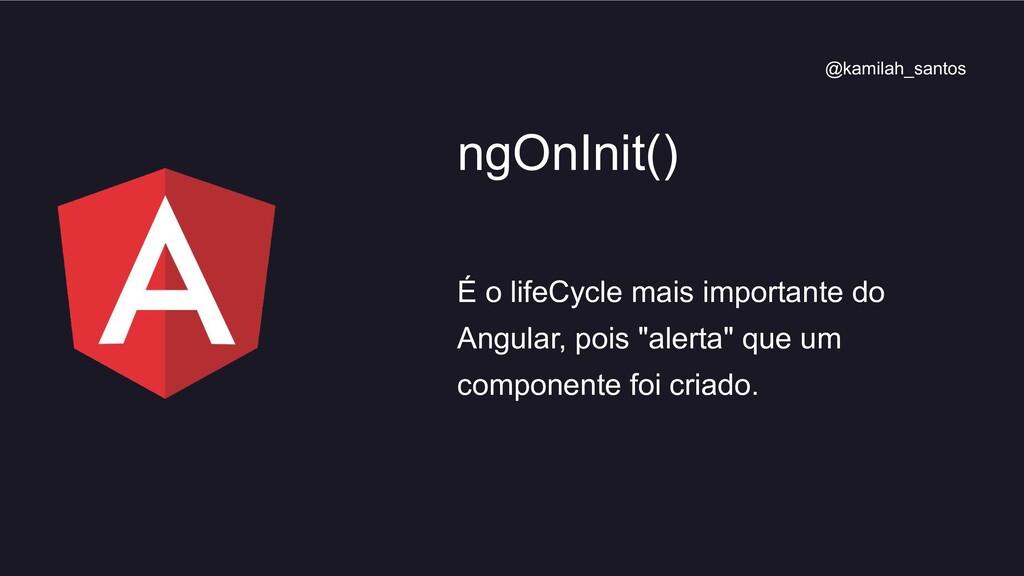 É o lifeCycle mais importante do Angular, pois ...