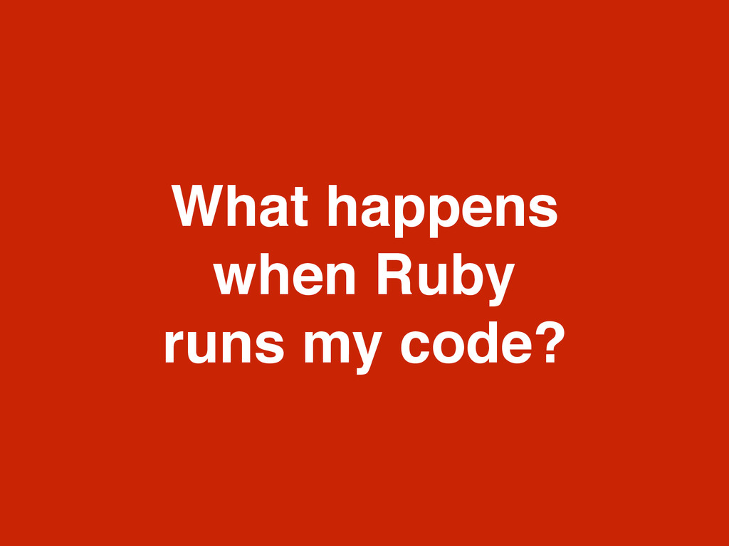 What happens ! when Ruby ! runs my code?