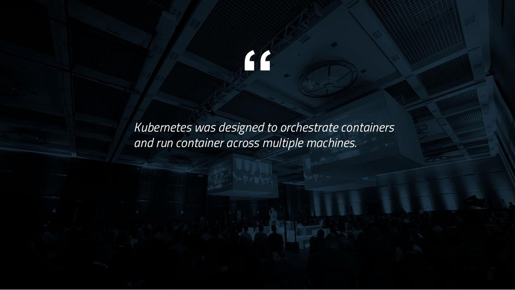 """"""" Kubernetes was designed to orchestrate contai..."""