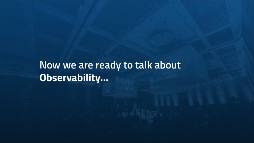 Now we are ready to talk about Observability...