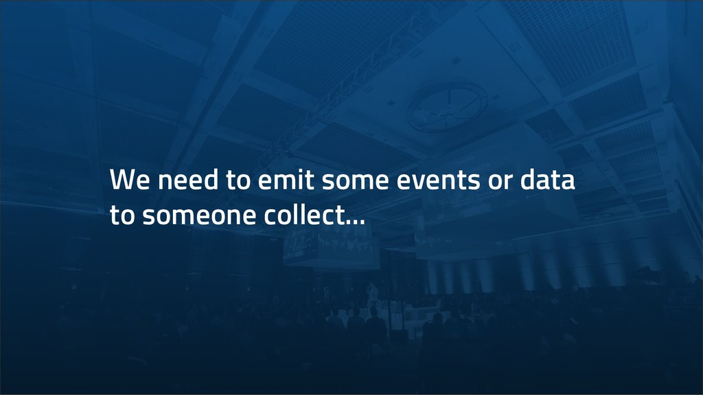 We need to emit some events or data to someone ...