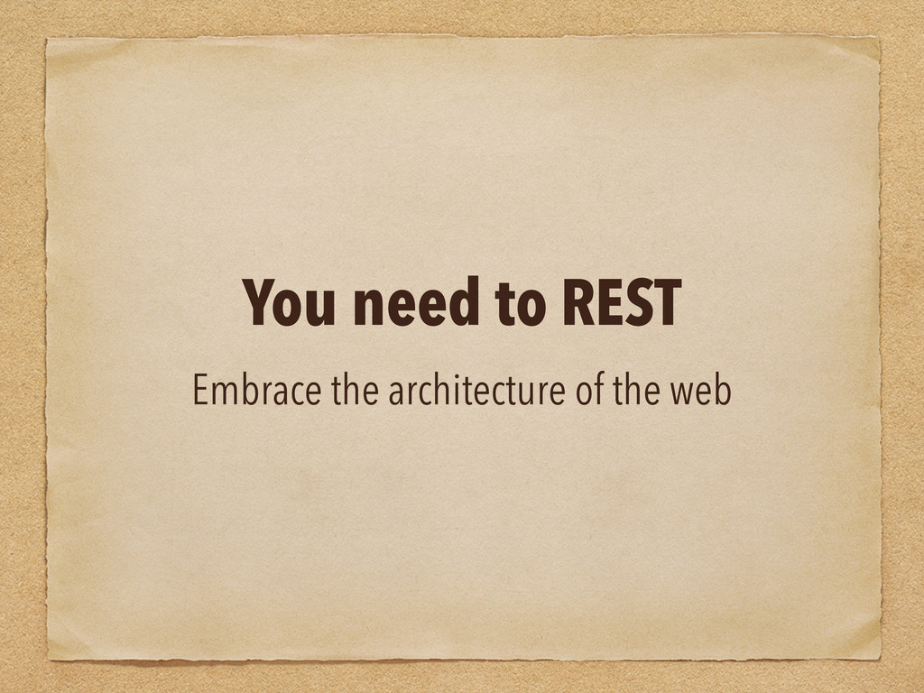 You need to REST Embrace the architecture of th...