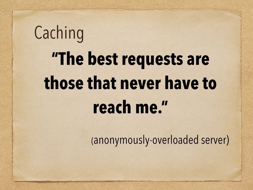 """Caching """"The best requests are those that never..."""