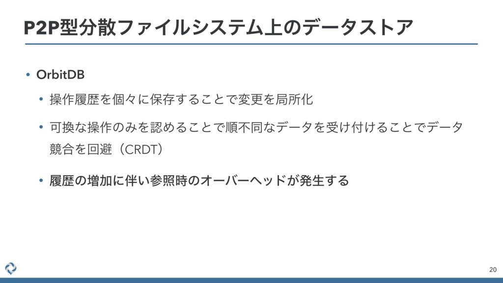 • OrbitDB • ૢ࡞ཤྺΛݸʑʹอଘ͢Δ͜ͱͰมߋΛہॴԽ • Մͳૢ࡞ͷΈΛΊΔ...