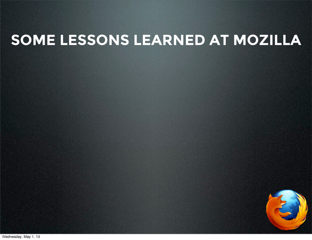 SOME LESSONS LEARNED AT MOZILLA Wednesday, May ...