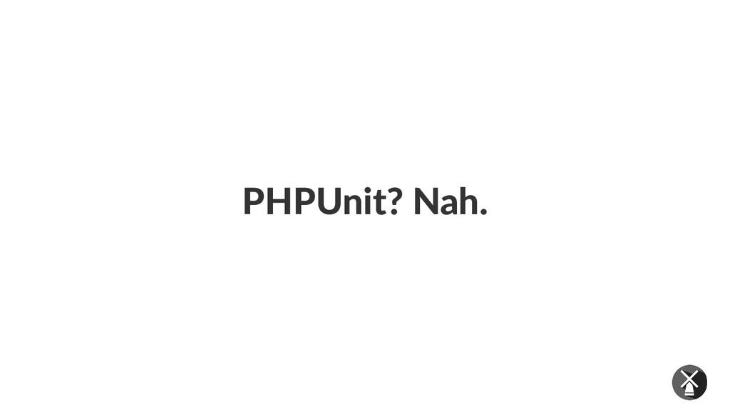 PHPUnit? Nah.