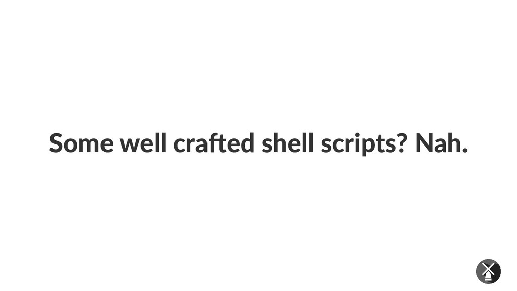 Some well crafted shell scripts? Nah.