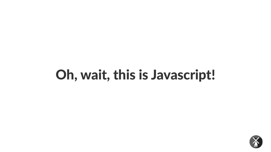 Oh, wait, this is Javascript!