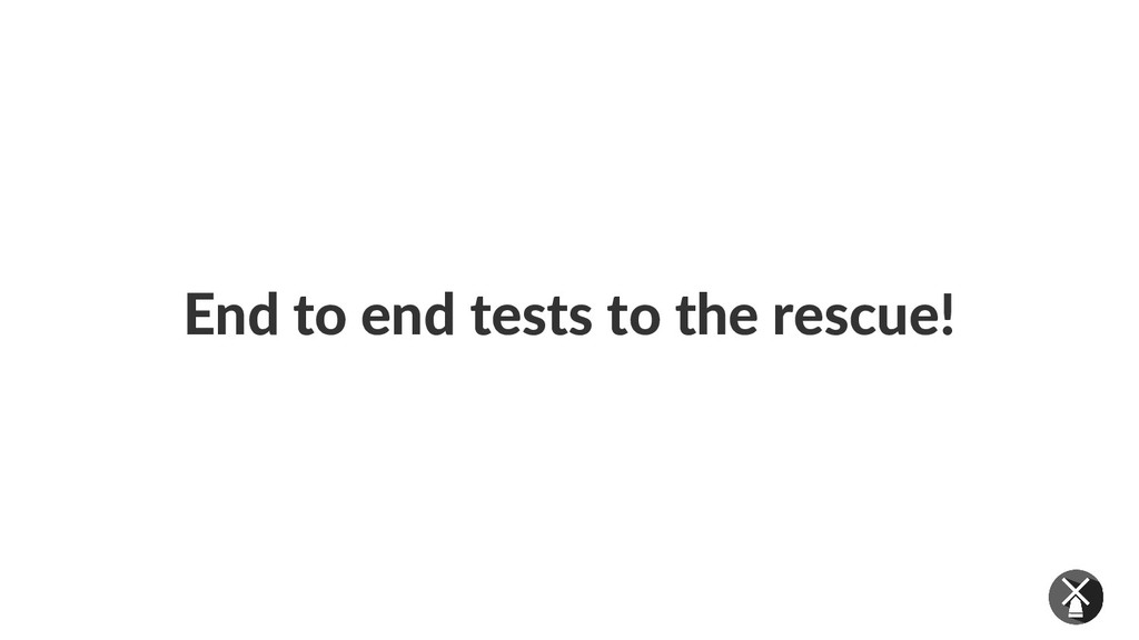 End to end tests to the rescue!