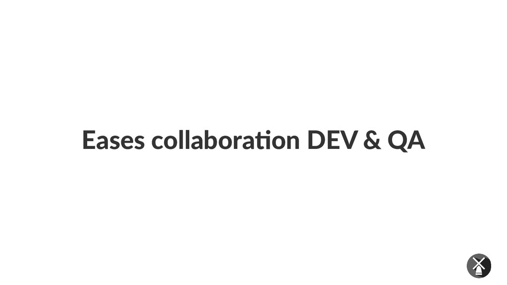 Eases collaboration DEV & QA