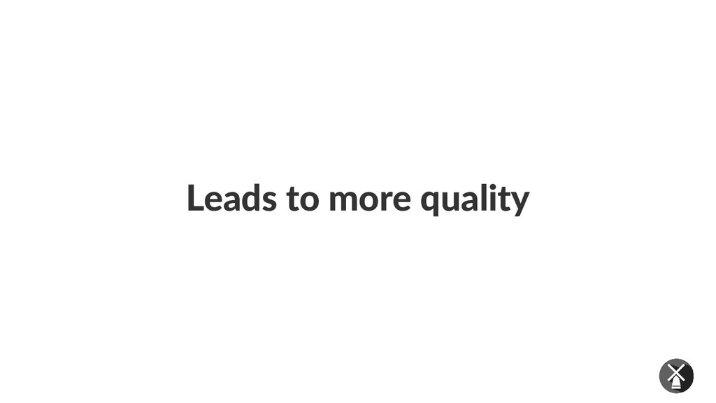 Leads to more quality