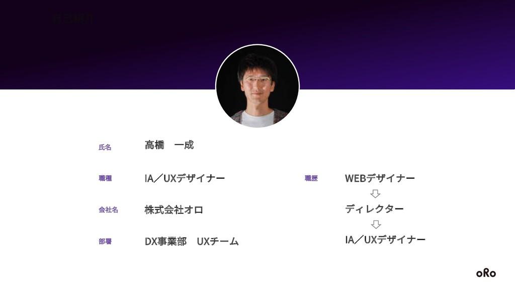 ⾃⼰紹介 IA∕UXデザイナー 職種 ⾼橋 ⼀成 ⽒名 株式会社オロ 会社名 部署 DX事業部...