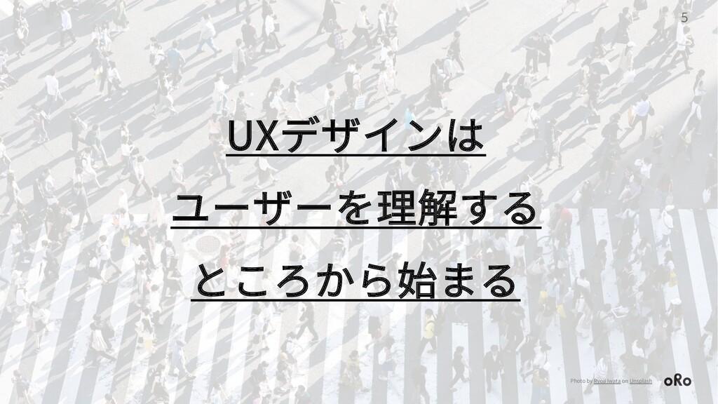 5 UXデザインは ユーザーを理解する ところから始まる Photo by Ryoji Iwa...