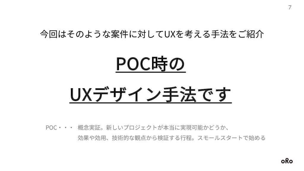 7 今回はそのような案件に対してUXを考える⼿法をご紹介 POC時の UXデザイン⼿法です 概...