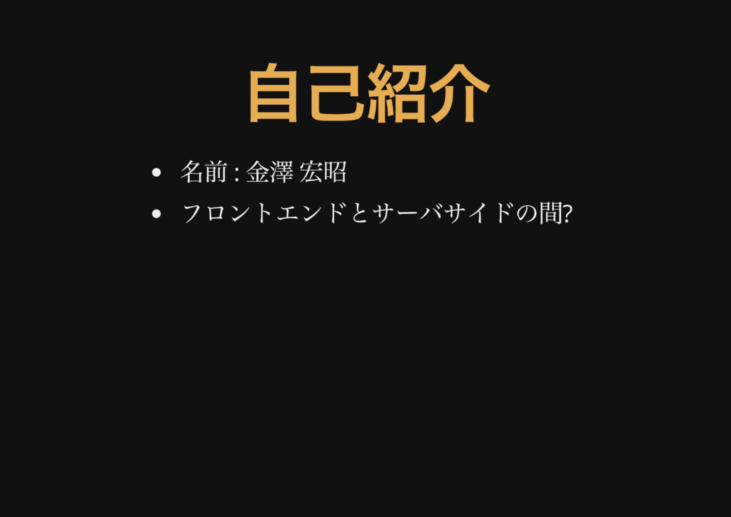 自己紹介 名前 : 金澤 宏昭 フロントエンドとサーバサイドの間?