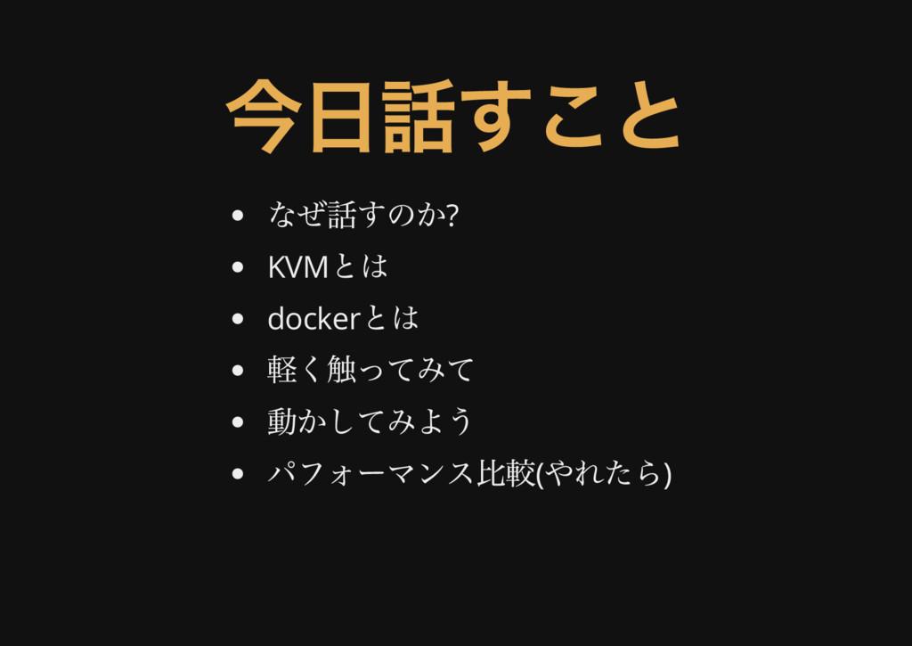 今日話すこと なぜ話すのか? KVM とは docker とは 軽く触ってみて 動かしてみよう...
