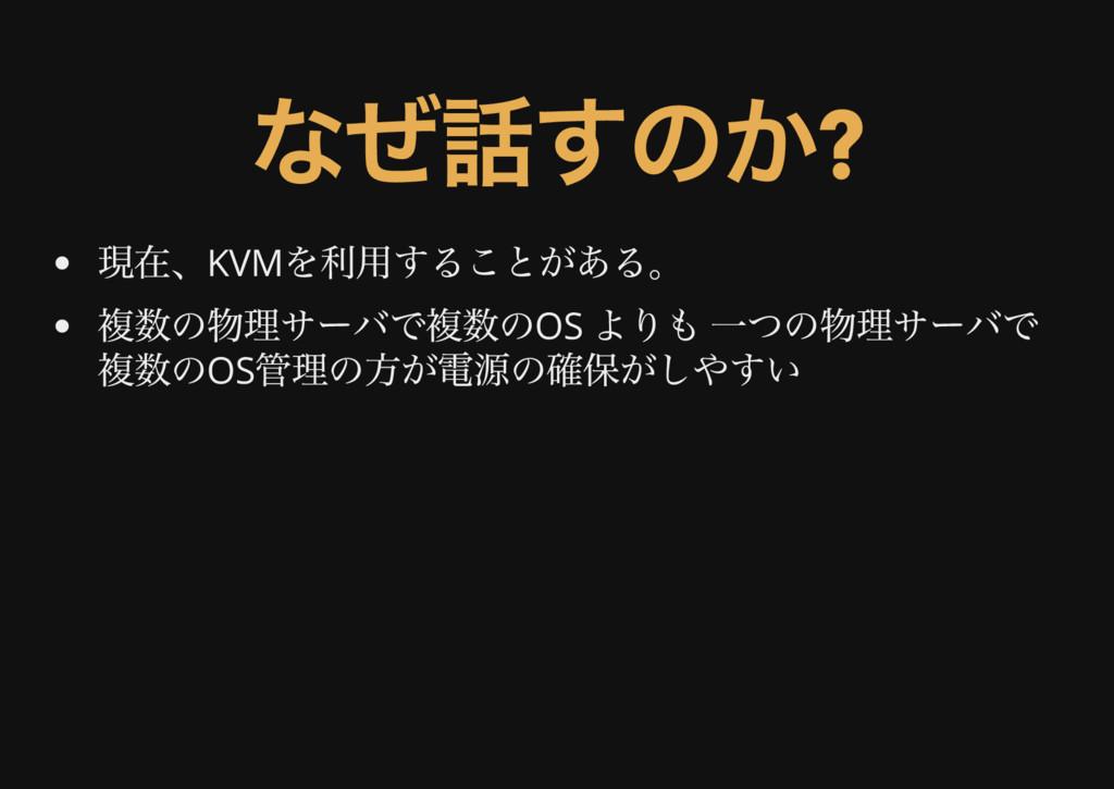 なぜ話すのか? 現在、KVM を利用することがある。 複数の物理サーバで複数のOS よりも 一...
