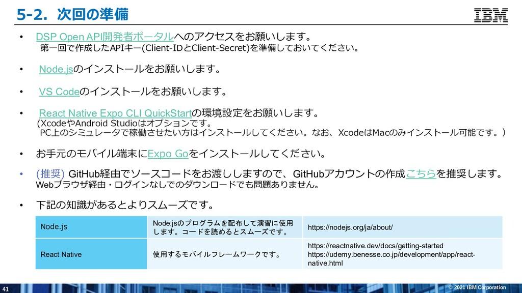 41 © 2021 IBM Corporation 5-2.次回の準備 • DSP Open ...