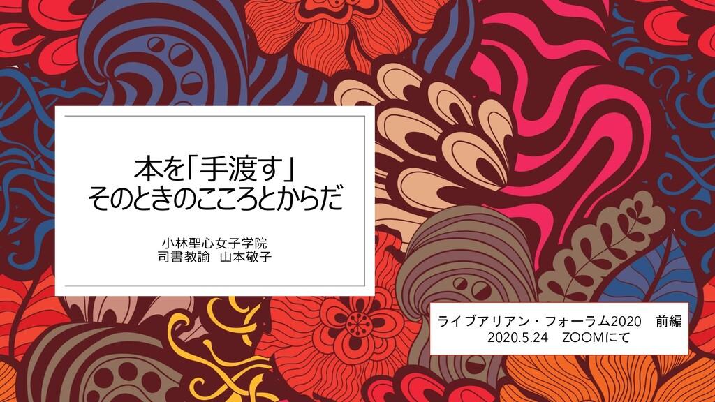 本を「手渡す」 そのときのこころとからだ 小林聖心女子学院 司書教諭 山本敬子 ライブアリアン...