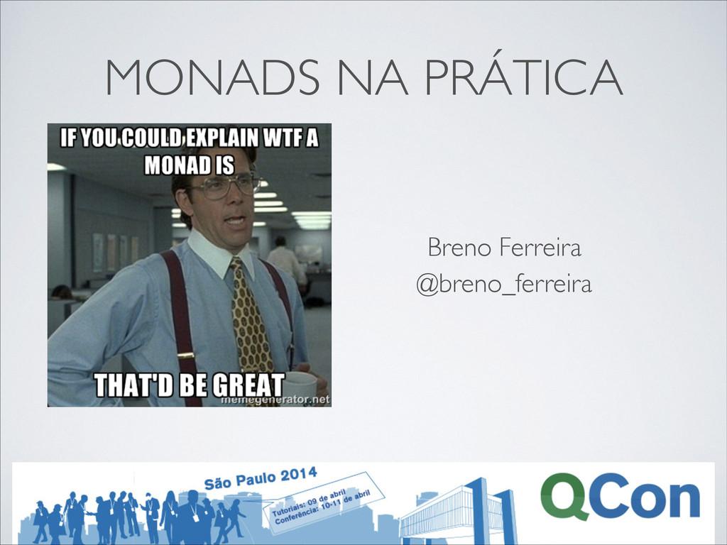 MONADS NA PRÁTICA @breno_ferreira Breno Ferreira