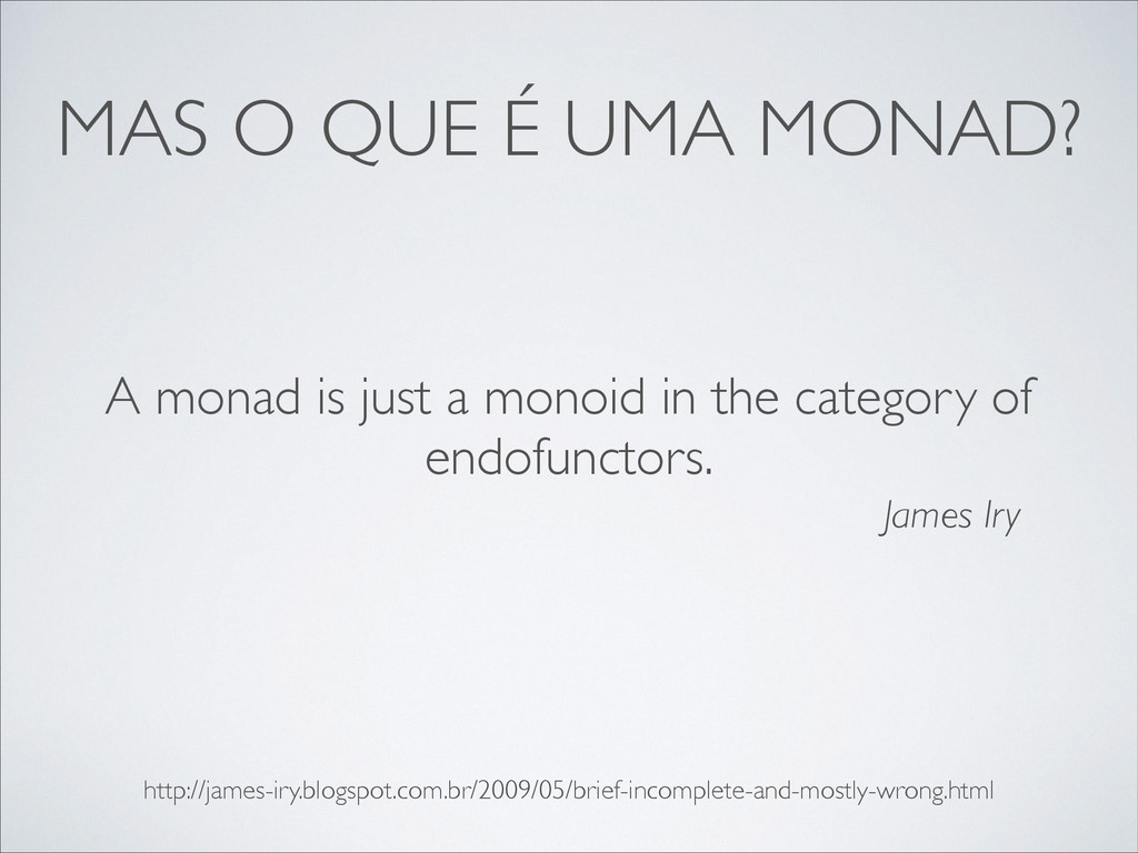 MAS O QUE É UMA MONAD? A monad is just a monoid...