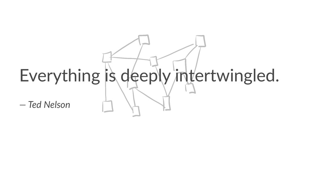 Everything is deeply intertwingled. — Ted Nelson